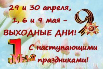 29, 30 апреля, 1, 6 и 9 мая – ВЫХОДНЫЕ ДНИ!